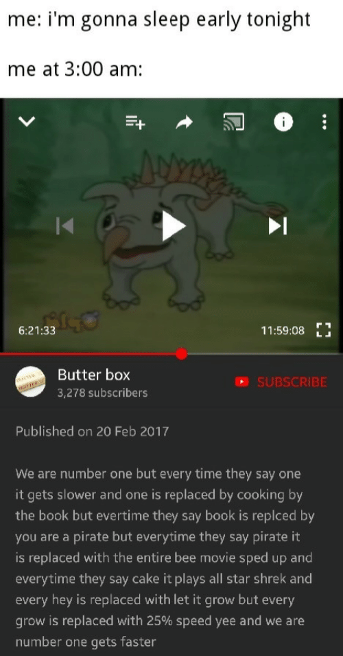 All Star: me: i'm gonna sleep early tonight  me at 3:00 am:  6:21:33  11:59:08E  Butter box  3,278 subscribers  SUBSCRIBE  Published on 20 Feb 2017  We are number one but every time they say one  it gets slower and one is replaced by cooking by  the book but evertime they say book is replced by  you are a pirate but everytime they say pirate it  is replaced with the entire bee movie sped up and  everytime they say cake it plays all star shrek and  every hey is replaced with let it grow but every  grow is replaced with 25% speed yee and we are  number one gets faster