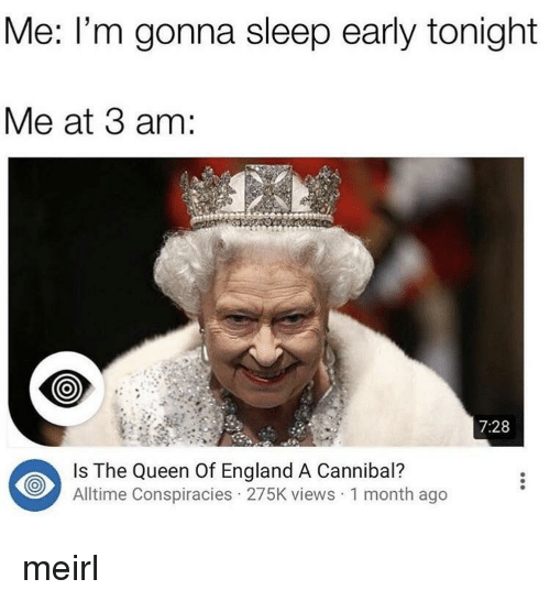 England, Queen, and Sleep: Me: I'm gonna sleep early tonight  Me at 3 am:  7:28  Is The Queen Of England A Cannibal?  Alltime Conspiracies 275K views 1 month ago meirl
