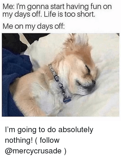 Life, Girl Memes, and Too Short: Me: I'm gonna start having fun on  my days off. Life is too short.  Me on my days off: I'm going to do absolutely nothing! ( follow @mercycrusade )