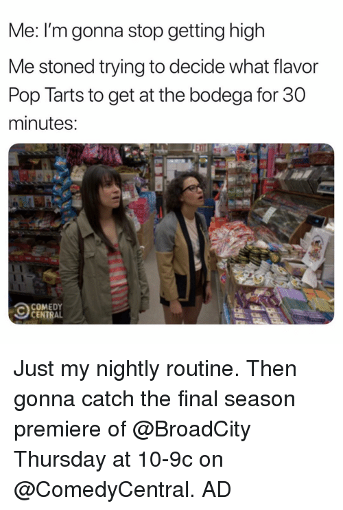pop tarts: Me: I'm gonna stop getting high  Me stoned trying to decide what flavor  Pop Tarts to get at the bodega for 30  minutes  COMEDY  CENTRAL Just my nightly routine. Then gonna catch the final season premiere of @BroadCity Thursday at 10-9c on @ComedyCentral. AD
