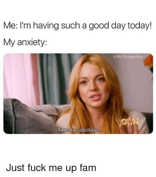 Fam, Anxiety, and Fuck: Me: I'm having such a good day today!  My anxiety:  aMyTherapistSays  Time to sabotage Just fuck me up fam