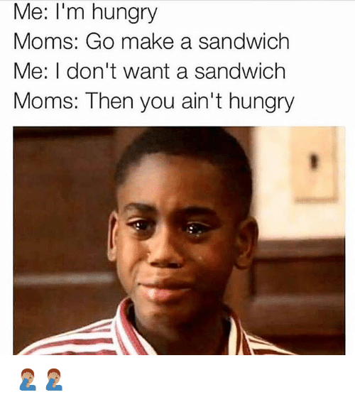 Hungry, Memes, and Moms: Me: I'm hungry  Moms: Go make a sandwich  Me: I don't want a sandwich  Moms: Then you ain't hungry 🤦🏽‍♂️🤦🏽‍♂️