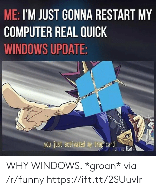 windows update: ME: I'M JUST GONNA RESTART MY  COMPUTER REAL QUICK  WINDOWS UPDATE:  you just activated my trag  card! WHY WINDOWS. *groan* via /r/funny https://ift.tt/2SUuvIr