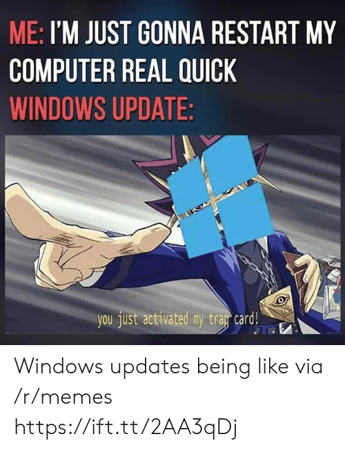 windows update: ME: I'M JUST GONNA RESTART MY  COMPUTER REAL QUICK  WINDOWS UPDATE  you just activated my trar card! Windows updates being like via /r/memes https://ift.tt/2AA3qDj