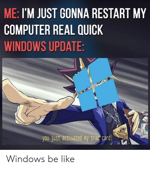 windows update: ME: I'M JUST GONNA RESTART MY  COMPUTER REAL QUICK  WINDOWS UPDATE:  you just activated my tray card G Windows be like