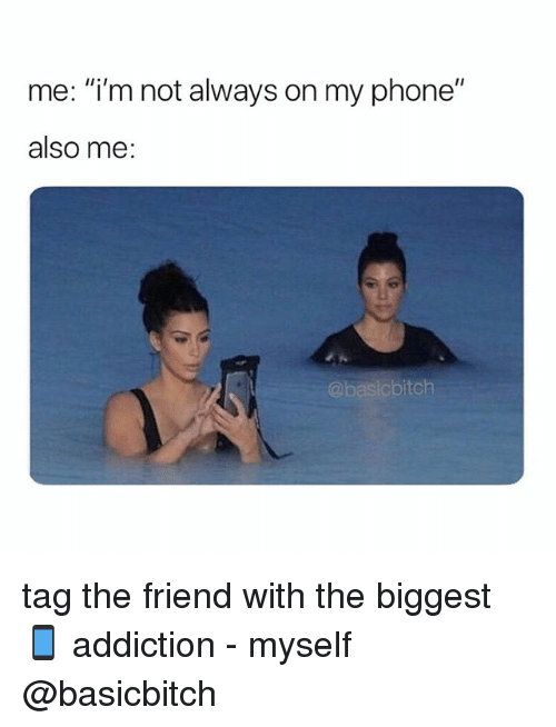 "Phone, Girl Memes, and Friend: me: ""i'm not always on my phone""  also me:  @basicbitch tag the friend with the biggest 📱 addiction - myself @basicbitch"