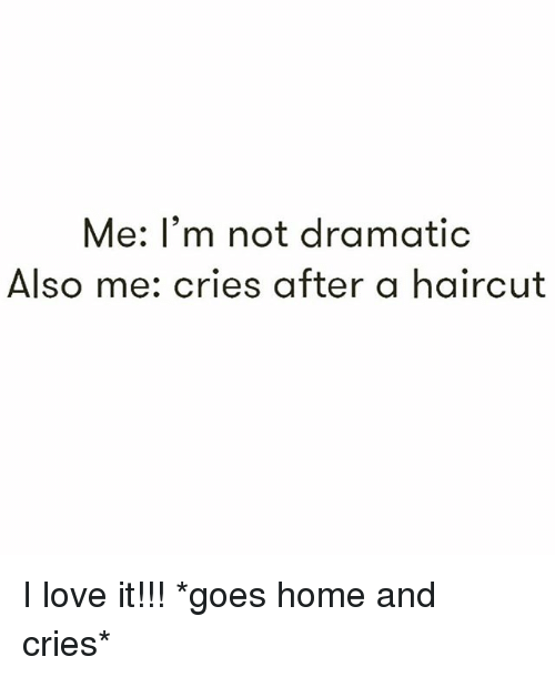 Haircut, Love, and Home: Me: I'm not dramatic  Also me: cries after a haircut I love it!!! *goes home and cries*