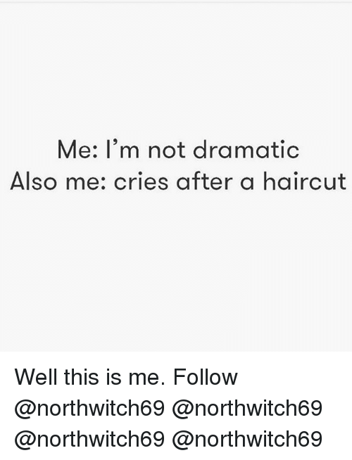 Haircut, Memes, and 🤖: Me: I'm not dramatic  Also me: cries after a haircut Well this is me. Follow @northwitch69 @northwitch69 @northwitch69 @northwitch69