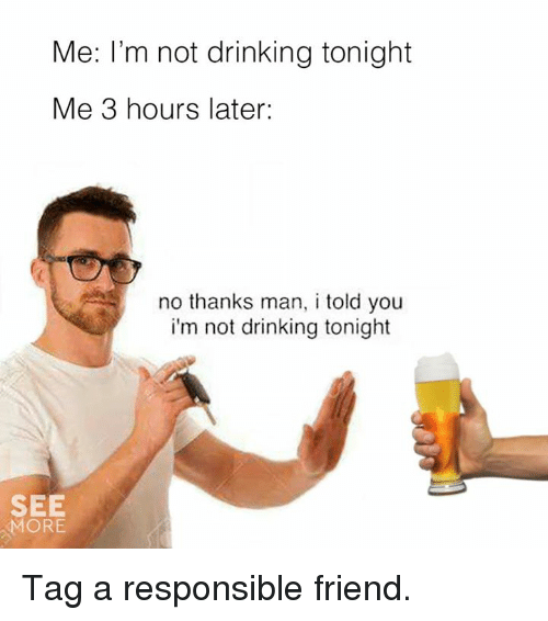Dank, Drinking, and 🤖: Me: I'm not drinking tonight  Me 3 hours later:  no thanks man, i told you  i'm not drinking tonight  SEE  MORE Tag a responsible friend.