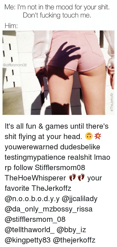 ةة: Me: I'm not in the mood for your shit.  Don't fucking touch me.  Him:  @stifflersmom08 It's all fun & games until there's shit flying at your head. 🙃💥 youwerewarned dudesbelike testingmypatience realshit lmao rp follow Stifflersmom08 TheHoeWhisperer 👣👣 your favorite TheJerkoffz @n.o.o.b.o.d.y.y @jjcalilady @da_only_mzbossy_rissa @stifflersmom_08 @tellthaworld_ @bby_iz @kingpetty83 @thejerkoffz