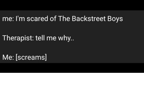 Backstreet Boys, Boys, and Why: me: I'm scared of The Backstreet Boys  Therapist: tell me why.  Me: [screams]