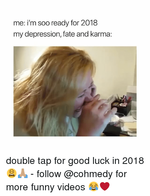 Cohmedy: me: i'm soo ready for 2018  my depression, fate and karma: double tap for good luck in 2018 😩🙏🏽 - follow @cohmedy for more funny videos 😂❤️