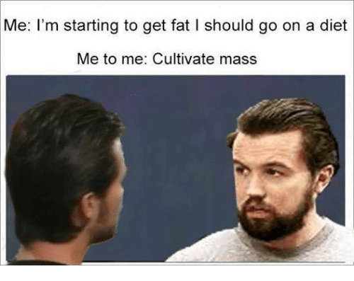 cultivate: Me: I'm starting to get fat I should go on a diet  Me to me: Cultivate mass