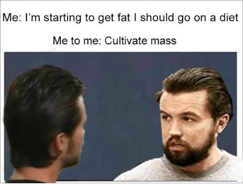 cultivate: Me: I'm starting to get fat l should go on a diet  Me to me: Cultivate mass