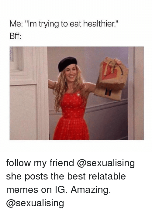 """Sexualising: Me: """"Im trying to eat healthier.""""  Bff follow my friend @sexualising she posts the best relatable memes on IG. Amazing. @sexualising"""