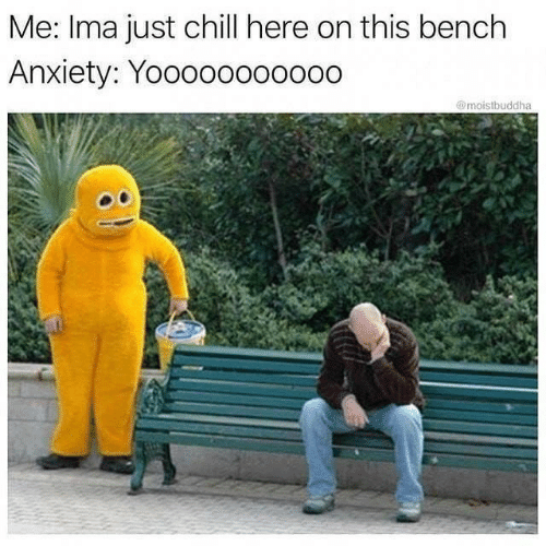 Chill, Anxiety, and Ima: Me: Ima just chill here on this bench  Anxiety: Yooooo000000  @moistbuddha