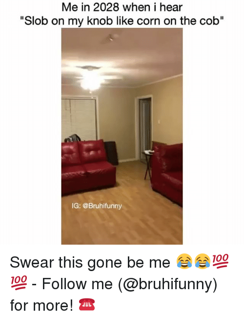 """Heared: Me in 2028 when i hear  """"Slob on my knob like corn on the cob""""  IG: @Bruhifunny Swear this gone be me 😂😂💯💯 - Follow me (@bruhifunny) for more! ☎️"""