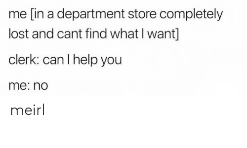 I Help: me [in a department store completely  lost and cant find what I want]  clerk: can I help you  me: no meirl