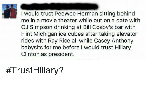casey anthony: me in a movie theater while out on a date with  OJ Simpson drinking at Bill Cosby's bar with  Flint Michigan ice cubes after taking elevator  rides with Ray Rice all while Casey Anthony  babysits for me before l would trust Hillary  Clinton as president #TrustHillary?