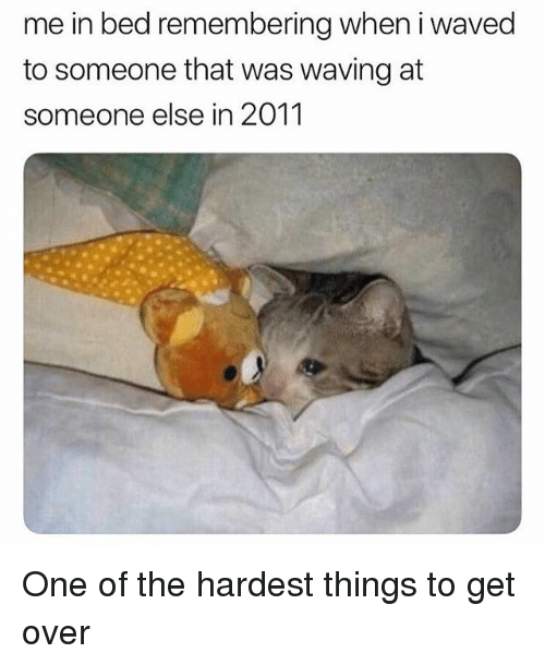 Memes, 🤖, and One: me in bed remembering when i waved  to someone that was waving at  someone else in 2011 One of the hardest things to get over