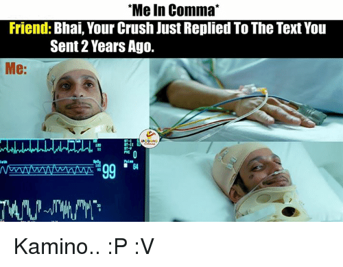Indianpeoplefacebook, Comma, and Kamino: Me In Comma  Friend  Bhai, Your Crush Just Replied To The Text You  Sent 22 Years Ago.  Me: Kamino.. :P :V