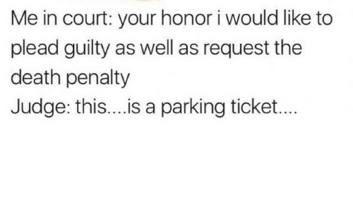 Death, Judge, and Death Penalty: Me in court: your honor i would like to  plead guilty as well as request the  death penalty  Judge: this...is a parking ticket...