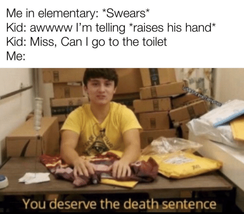 Elementary: Me in elementary: *Swears*  Kid: awwww l'm telling *raises his hand*  Kid: Miss, Can I go to the toilet  Me:  You deserve the death sentence