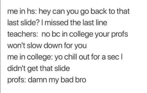 Bad, Chill, and College: me in hs: hey can you go back to that  last slide? I missed the last line  teachers: no bc in college your profs  won't slow down for you  me in college: yo chill out for a sec l  didn't get that slide  profs: damn my bad bro