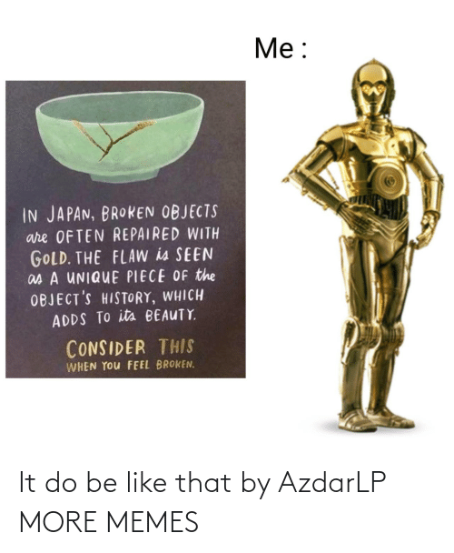 beauty: Me:  IN JAPAN, BROKEN OBJECTS  are OFTEN REPAIRED WITH  GOLD. THE FLAW is SEEN  as A UNIQUE PIECE OF the  OBJECT'S HISTORY, WHICH  ADDS TO its BEAUTY  CONSIDER THIS  WHEN YOu FEEL BROKEN. It do be like that by AzdarLP MORE MEMES