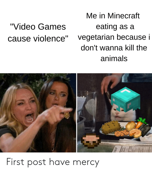 "Mercy: Me in Minecraft  ""Video Games  eating as a  vegetarian because i  ause violence""  don't wanna kill the  animals First post have mercy"