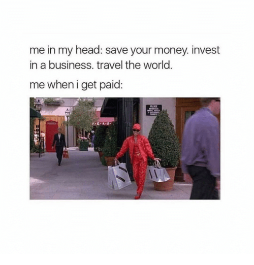 Head, Money, and Business: me in my head: save your money. invest  in a business. travel the world  me when i get paid