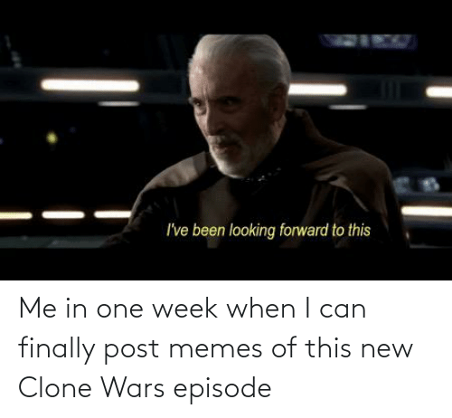 clone wars: Me in one week when I can finally post memes of this new Clone Wars episode