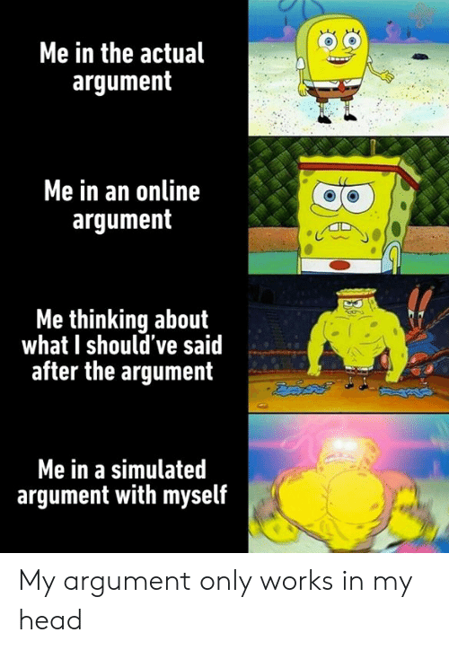 Dank, Head, and 🤖: Me in the actual  argument  Me in an online  argument  Me thinking about  what I should've said  after the argument  Me in a simulated  argument with myself My argument only works in my head