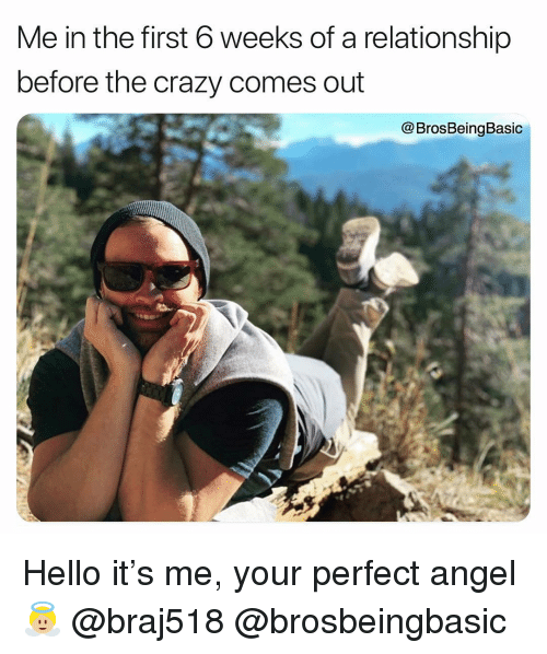 Hello It: Me in the first 6 weeks of a relationship  before the crazy comes out  @BrosBeingBasic Hello it's me, your perfect angel 👼🏼 @braj518 @brosbeingbasic