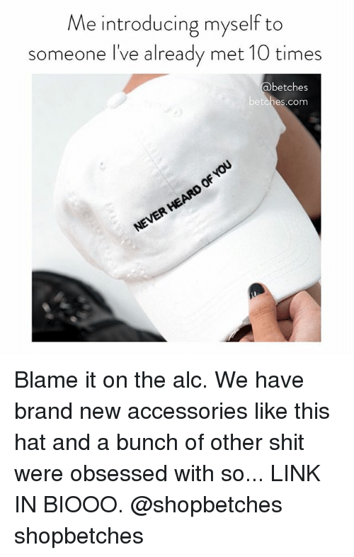 Shit, Link, and Girl Memes: Me introducing myself to  someone I've already met 10 times  betches  betches.com Blame it on the alc. We have brand new accessories like this hat and a bunch of other shit were obsessed with so... LINK IN BIOOO. @shopbetches shopbetches