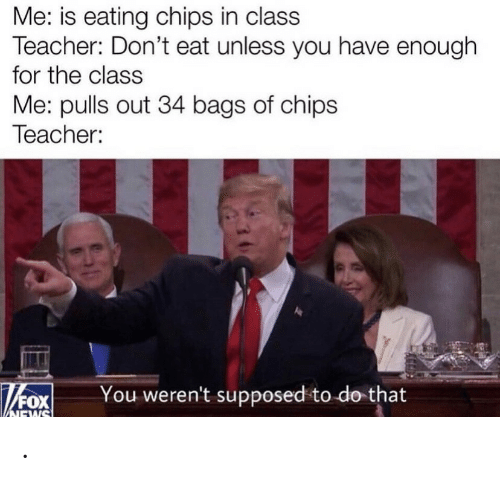 chips: Me: is eating chips in class  Teacher: Don't eat unless you have enough  for the class  Me: pulls out 34 bags of chips  Teacher:  You weren't supposed to do that  NEWS .