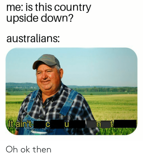 ok then: me: is this country  upside down?  australians:  It aint CU Oh ok then