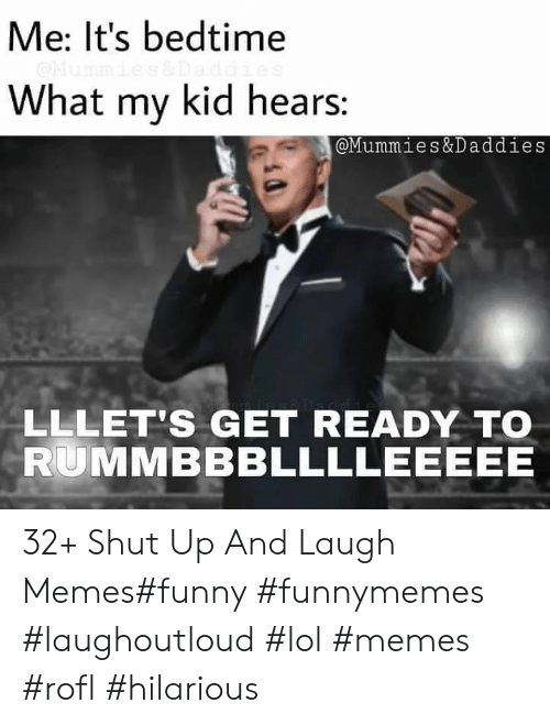 rofl: Me: It's bedtime  What my kid hears:  @Mummies&Daddies  LLLET'S GET READY TO  RUMMBBBLLLLEEEEE 32+ Shut Up And Laugh Memes#funny #funnymemes #laughoutloud #lol #memes #rofl #hilarious