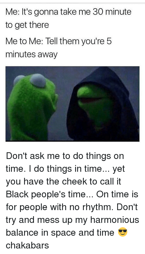 5 Minutes Away: Me: It's gonna take me 30 minute  to get there  Me to Me: Tell them you're 5  minutes away Don't ask me to do things on time. I do things in time... yet you have the cheek to call it Black people's time... On time is for people with no rhythm. Don't try and mess up my harmonious balance in space and time 😎 chakabars