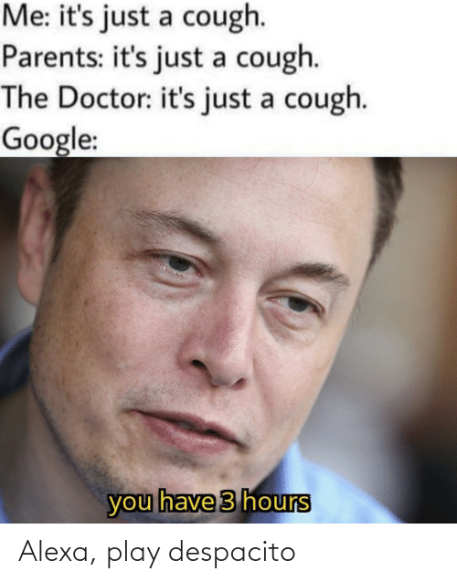 Its Just: Me: it's just a cough.  Parents: it's just a cough.  The Doctor: it's just a cough.  Google:  you have 3 hours Alexa, play despacito