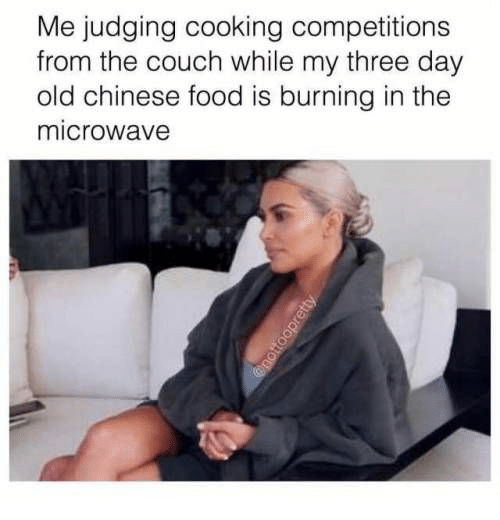 Couch: Me judging cooking competitions  from the couch while my three day  old chinese food is burning in the  microwave