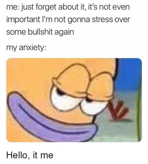 Hello It: me: just forget about it, it's not even  important I'm not gonna stress over  some bullshit again  my anxiety Hello, it me