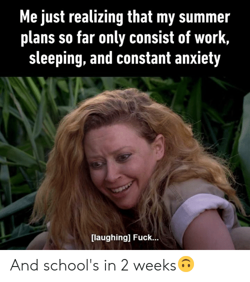 Dank, Work, and Summer: Me just realizing that my summer  plans so far only consist of work,  sleeping, and constant anxiety  [laughing] Fuck... And school's in 2 weeks🙃