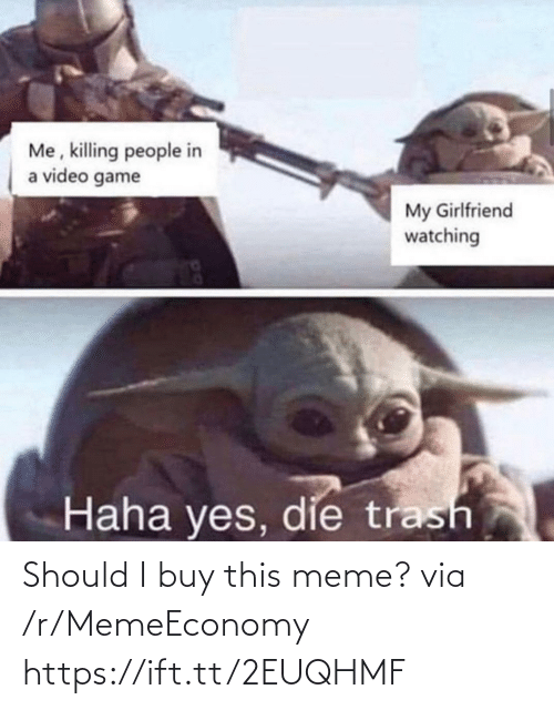 Trash: Me, killing people in  a video game  My Girlfriend  watching  Haha yes, die trash Should I buy this meme? via /r/MemeEconomy https://ift.tt/2EUQHMF