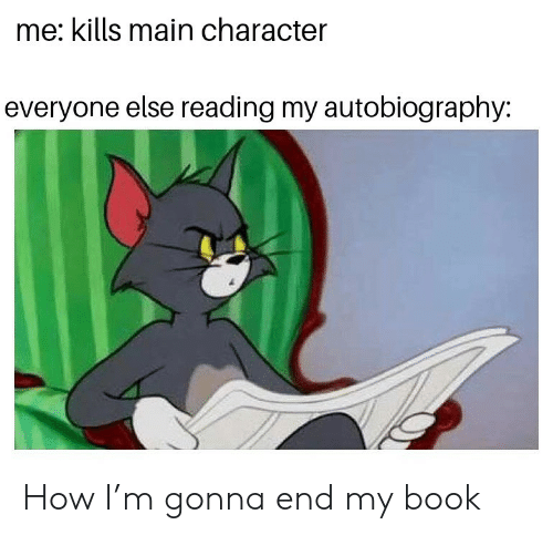 Book, Autobiography, and How: me: kills main character  everyone else reading my autobiography: How I'm gonna end my book