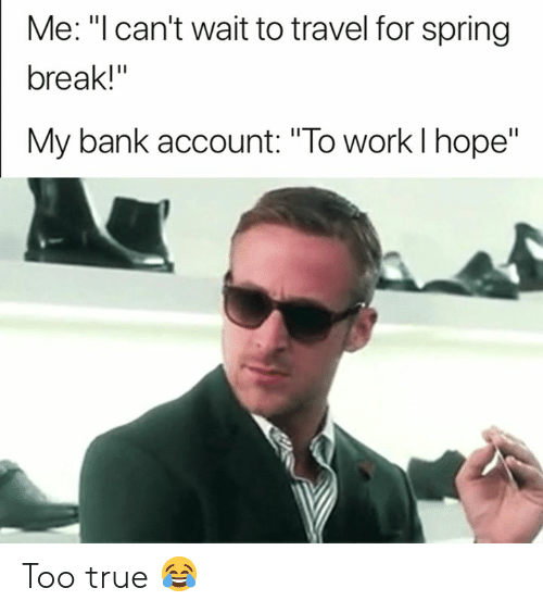 "True, Spring Break, and Work: Me: ""l can't wait to travel for spring  break!""  My bank account: ""To work l hope"" Too true 😂"