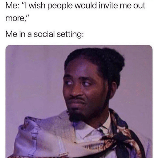 """Social, More, and People: Me: """"l wish people would invite me out  more,  Me in a social setting:"""