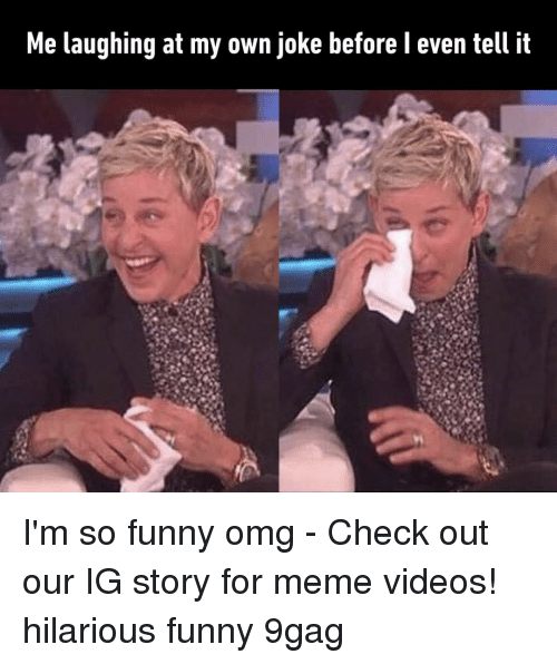 For Meme: Me laughing at my own joke before l even tell it I'm so funny omg⠀ -⠀ Check out our IG story for meme videos!⠀ hilarious funny 9gag