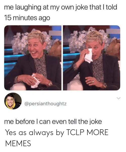 As Always: me laughing at my own joke that I told  15 minutes ago  @persianthoughtz  me before l can even tell the joke Yes as always by TCLP MORE MEMES