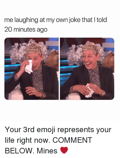 Emoji, Life, and Girl: me laughing at my own joke that I told  20 minutes ago Your 3rd emoji represents your life right now. COMMENT BELOW. Mines ❤️